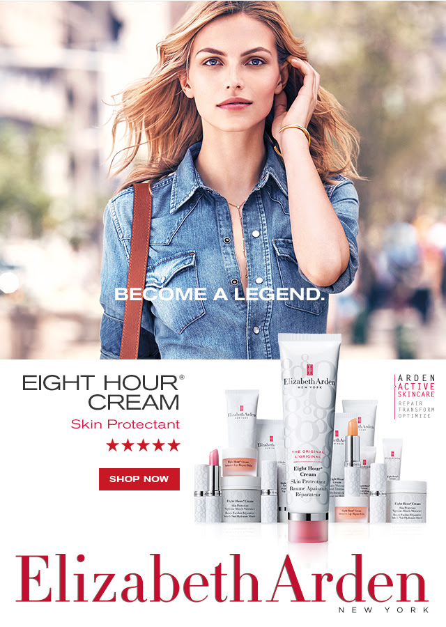 BECOME A LEGEND. EIGHT HOUR® CREAM Skin Protectant. ***** SHOP NOW. ARDEN ACTIVATE SKINCARE. REPAIR. TRANSFORM. OPTIMIZE. Elizabeth Arden NEW YORK.