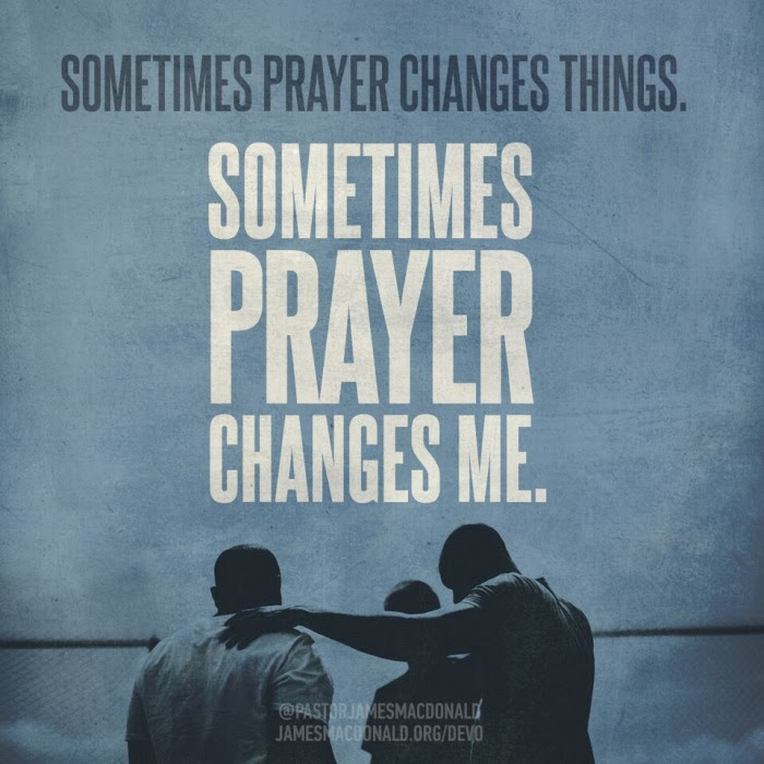 Sometimes prayer changes things. Sometimes prayer changes me.