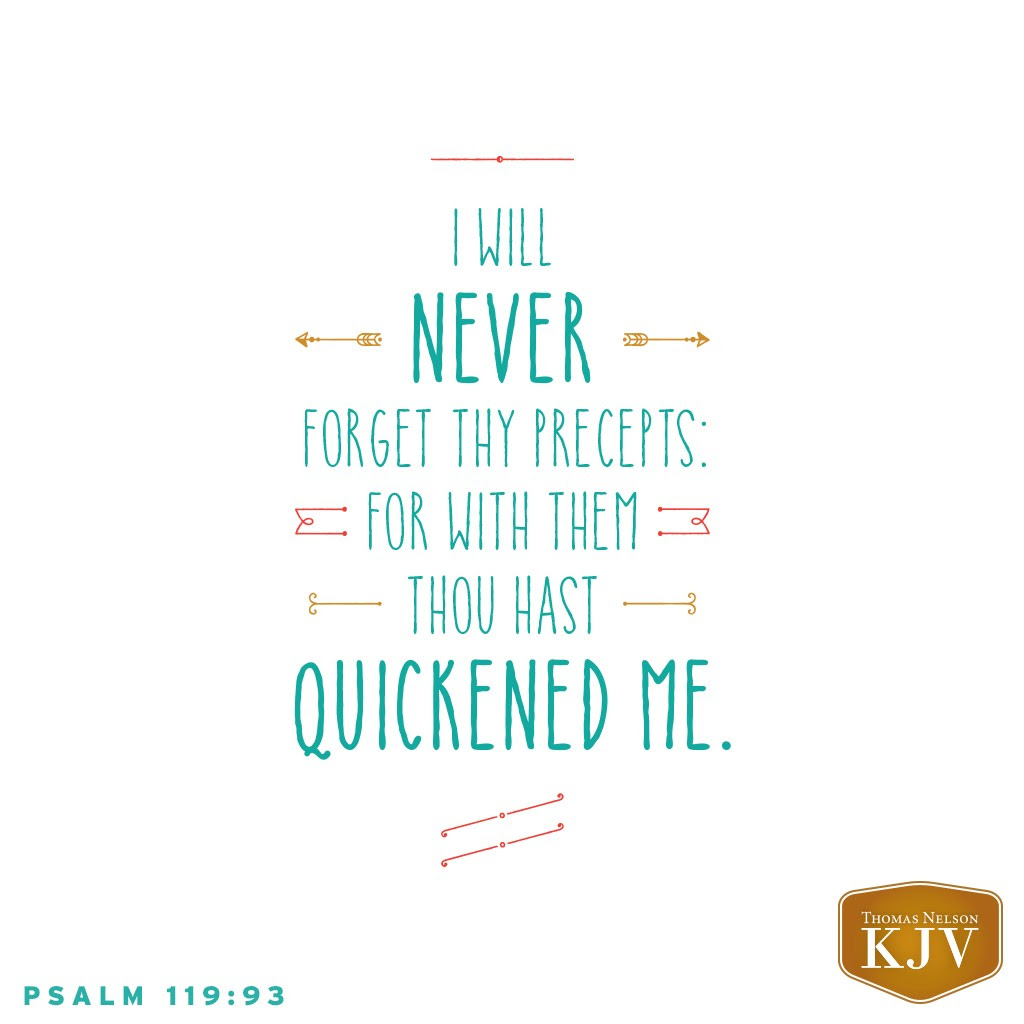93 I will never forget thy precepts: for with them thou hast quickened me. Psalm 119:93