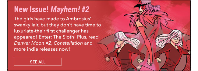 New Issue! Mayhem! #2 The girls have made to Ambrosius' swanky lair, but they don't have time to luxuriate-their first challenger has appeared! Enter: The Sloth! Plus, read Denver Moon #2, Constellation and more indie releases now!See All