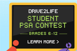 DRIVE2LIFE STUDENT PSA CONTEST GRADES 6–12 LEARN MORE