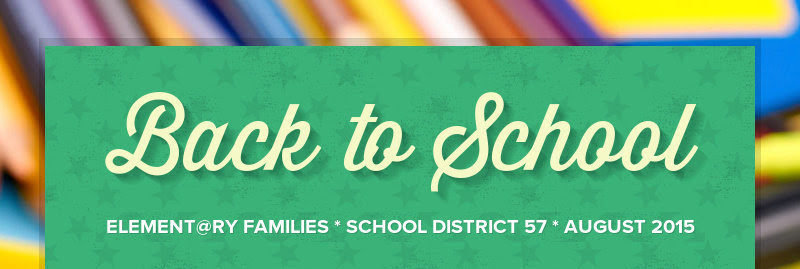Back to School ELEMENT@RY FAMILIES * SCHOOL DISTRICT 57 * AUGUST 2015