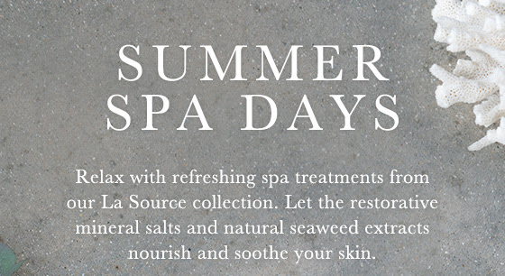 Summer Spa Days. Relax with refreshing spa treatments from our La Source collection. Let the restorative mineral salts and natural seaweed extracts nourish and soothe your skin.