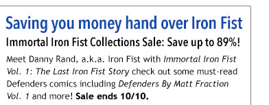 Saving you money hand over Iron Fist  Immortal Iron Fist Collections Sale: Save up to 89%!  Meet Danny Rand, a.k.a. Iron Fist with *Immortal Iron Fist Vol. 1: The Last Iron Fist Story* check out some must-read Defenders comics including *Defenders By Matt Fraction Vol. 1* and more! Sale ends 10/10.