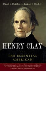 Henry Clay: The Essential American by David S. Heidler and Jeanne T. Heidler