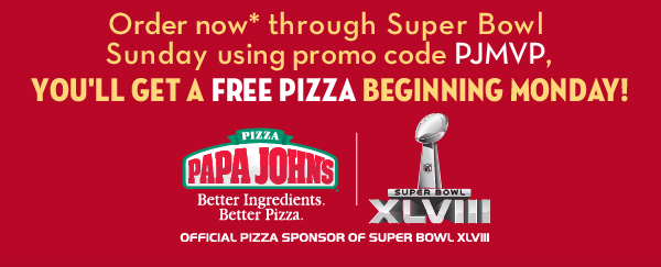 Order now through Super Bowl Sunday using promo code PJMVP, You'll Get A FREE PIZZA Beginning Monday!
