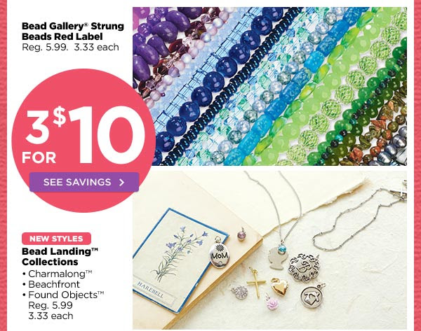 3 FOR $10 SEE SAVINGS - Bead Gallery® Strung Beads Red Label - Reg. 5.99. 3.33 each | NEW STYLES Bead Landing™ Collections • Charmalong™ • Beachfront • Found Objects™ Reg. 5.99. 3.33 each