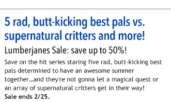 5 rad, butt-kicking best pals vs. supernatural critters and more! Lumberjanes Sale: save up to 50%! Save on the hit series staring five rad, butt-kicking best pals determined to have an awesome summer together…and they're not gonna let a magical quest or an array of supernatural critters get in their way! Sale ends 2/25.