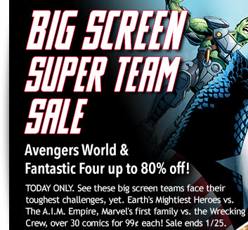 BIG SCREEN SUPER TEAM SALE Avengers World &  Fantastic Four up t 80% off! TODAY ONLY. See these big screen teams face their toughest challenges, yet. Earth's Mightiest Heroes vs. The A.I.M. Empire, Marvel's first family vs. the Wrecking Crew, over 30 comics for 99... each! Sale ends 1/25.