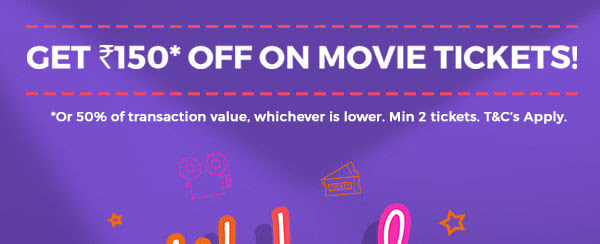 GET ₹150 OFF* ON MOVIES TICKETS! | *OR 50% OF TRANSACTION VALUE, WHICHEVER IS LOWER. MIN 2 TICKETS. T&C'S APPLY.
