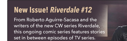 New Issue! Riverdale #12 From Roberto Aguirre-Sacasa and the writers of the new CW series *Riverdale*, this ongoing comic series features stories set in between episodes of TV series.