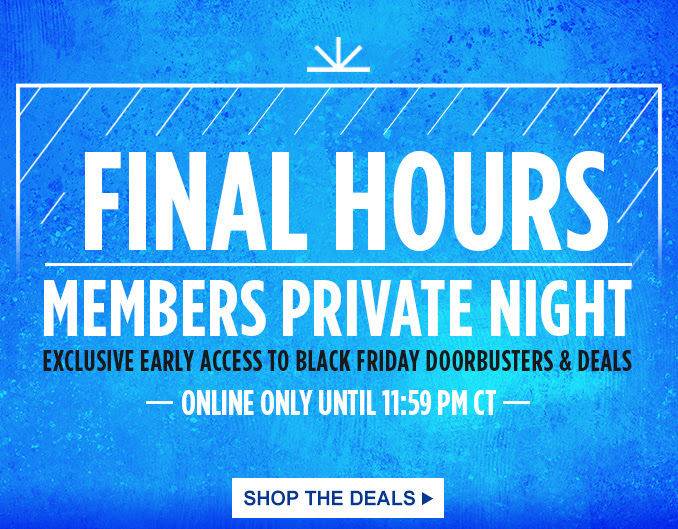 FINAL HOURS MEMBERS PRIVATE NIGHT EXCLUSIVE EARLY ACCESS TO BLACK FRIDAY DOORBUSTERS & DEALS | ONLINE ONLY UNTIL 11:59 PM CT | SHOP THE DEALS