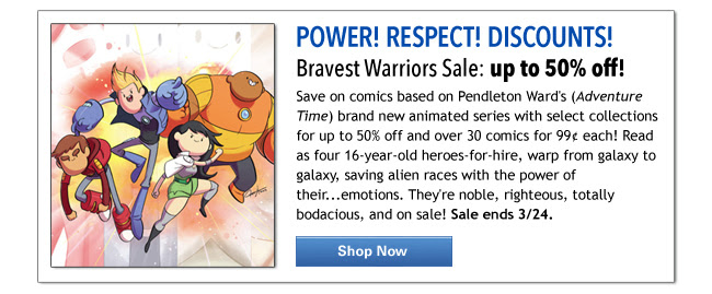 POWER! RESPECT! DISCOUNTS!  Bravest Warriors Sale: up to 50% off!  Save on comics based on Pendleton Ward's (Adventure Time) brand new animated series with select collections for up to 50% off and over 30 comics for 99¢ each! Read as four 16-year-old heroes-for-hire, warp from galaxy to galaxy, saving alien races with the power of their...emotions. They're noble, righteous, totally bodacious, and on sale! Sale ends 3/24. SHOP NOW