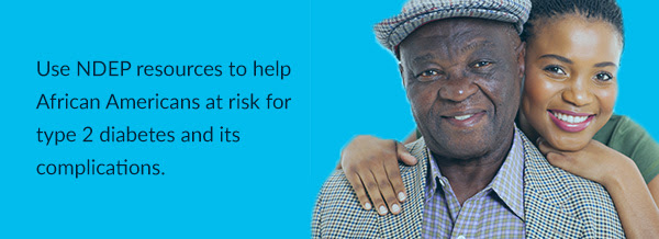 Use NDEP resources to help African Americans at risk for type 2 diabetes and its complications.