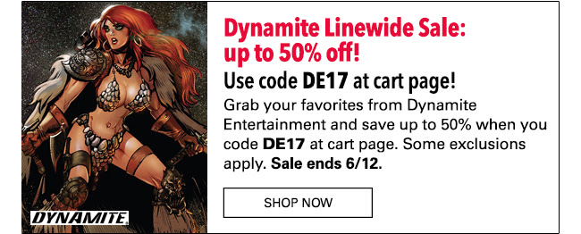 Dynamite Linewide Sale: up to 50% off! Use code **DE17** at cart page! Grab your favorites from Dynamite Entertainment and save up to 50% when you code **DE17** at cart page. Some exclusions apply. Sale ends 6/12. Shop Now