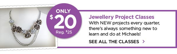 ONLY $20 Reg. $25 Jewellery Project Classes With NEW projects every quarter, there's always something new to learn and do at Michaels! SEE ALL THE CLASSES