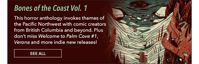 Bones of the Coast Vol. 1 From bone-ragged mountaintops to seaweed tendrils in the deep, this horror anthology invokes themes of the Pacific Northwest with comic creators from British Columbia and beyond. Plus don't miss *Welcome to Palm Cove #1*, *Verona* and more indie new releases!  See All