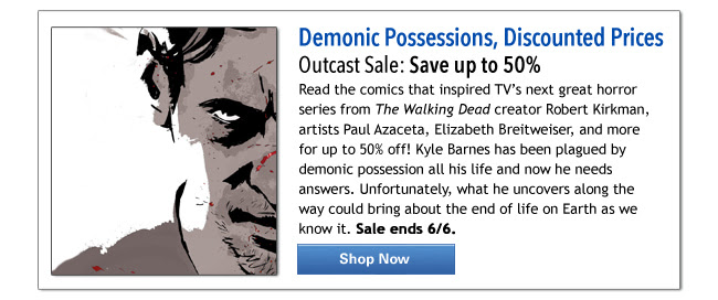 Demonic Possessions, Discounted Prices Outcast Sale: Save up to 50% Read the comics that inspired TV's next great horror series from The Walking Dead creator Robert Kirkman, artists Paul Azaceta, Elizabeth Breitweiser, and more for up to 50% off! Kyle Barnes has been plagued by demonic possession all his life and now he needs answers. Unfortunately, what he uncovers along the way could bring about the end of life on Earth as we know it. Sale ends 6/6. Shop Now