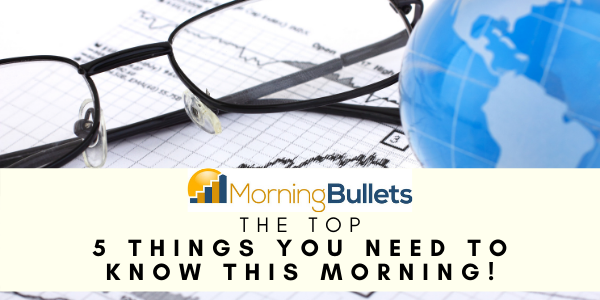 Morning Bullets - The Top 5 Things You Need To Know
