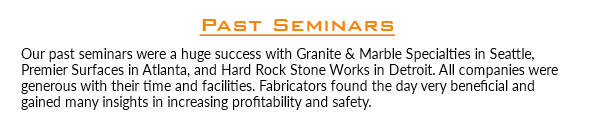 Past Seminars Our past seminars were a huge success with Granite & Marble Specialties in Seattle, Premier Surfaces in Atlanta, and Hard Rock Stone Works in Detroit. All companies were generous with their time and facilities. Fabricators found the day very beneficial and gained many insights in increasing profitability and safety.
