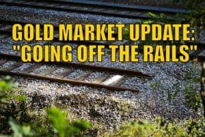 "Gold Market Update: ""Going Off the Rails"""