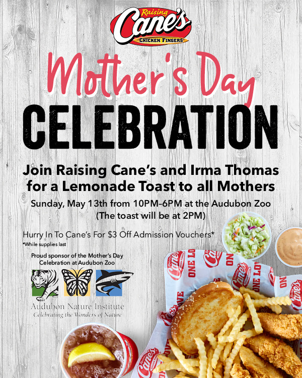 Mother's Day Celebration! Join Raising Cane's and Irma Thomas for a Lemonade Toast to all Mothers. Sunday, May 13th from 10PM-6PM at the Audubon Zoo. The toast will be at 2PM. Hurry in to Cane's for $3 off admission vouchers, while supplies last. Raising Cane's is a proud sponsor of the Mother's Day Celebration at Audubon Zoo.
