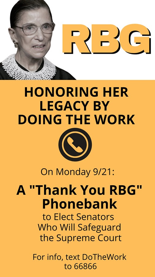 Text: RBG. Honoring her legacy by doing the work. On Monday 9/21: A Thank You RBG phonebank to elect Senators who will safeguard the Supreme Court. For info text DoTheWork to 66866
