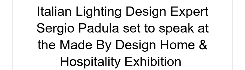 Italian Lighting Design Expert Sergio Padula set to speak at the Made By Design Home & Hospitalit...
