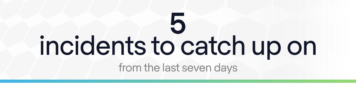 Intellifusion Newsletter:  5 Incidents to Catch up on from last 7 days.