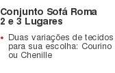 Conjunto SofáRoma 2 e 3 Lugares Duas variações de tecidos para sua escolha: Courino ou Chenille