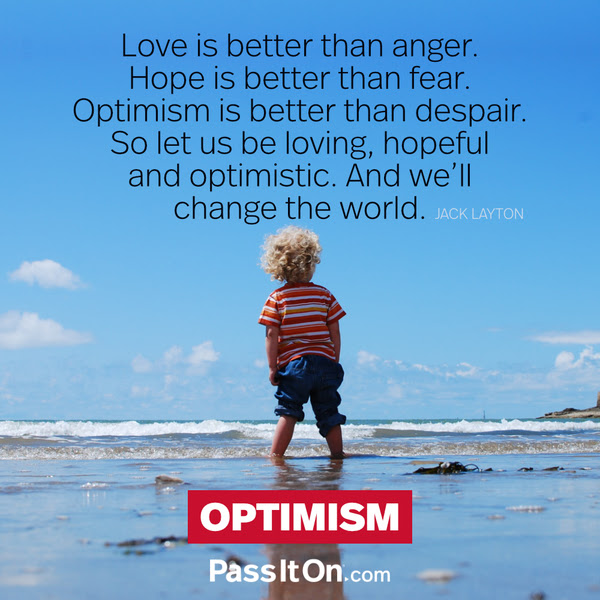 Love is better than anger. Hope is better than fear. Optimism is better than despair. So let us be loving, hopeful and optimistic. And we'll change the world. Jack Layton