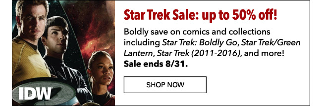 Star Trek Sale: up to 50% off! Boldly save on comics and collections including *Star Trek: Boldly Go* *Star Trek/Green Lantern*, * Star Trek (2011-2016)*, and more! Sale ends 8/31. Shop Now
