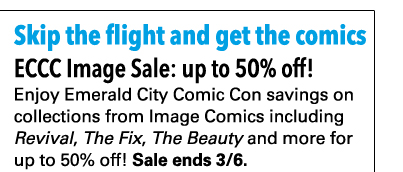 Skip the flight and get the comics. ECCC Image Sale: up to 50% off! Enjoy Emerald City Comic Con savings on collections from Image Comics including *Revival*, *The Fix*, *The Beauty* and more for up to 50% off! Sale ends 3/6.