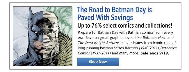 The Road to Batman Day is paved with savings! Up to 76% select comics and collections! Prepare for Batman Day with Batman comics from every era! Save on great graphic novels like Batman: Hush and The Dark Knight Returns, single issues from iconic runs of long-running batman series Batman (1940-2011),Detective Comics (1937-2011) and many more! Sale ends 9/18 Shop Now