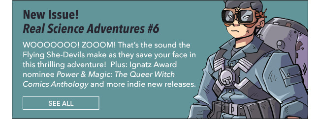 Real Science Adventures #6 WOOOOOOO! ZOOOM! That's the sound the Flying She-Devils make as they save your face in this thrilling adventure! Also the Sparrow gets her revenge on some Nazis. Plus Ignatz Award nominee *Power & Magic: The Queer Witch Comics Anthology* and more indie new releases. See All
