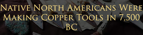 Native North Americans Were Making Copper Tools in 7,500 BC