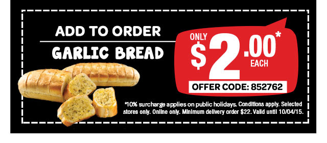ADD TO ORDER. GARLIC BREAD. ONLY $2.00* EACH. OFFER CODE: 852762. *10% surcharge applies on public holidays. Conditions apply. Selected stores only. Online only. Minimum delivery order $22. Valid until 10/04/15.