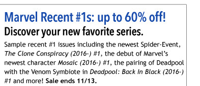 Marvel Recent #1s: up to 60% off! Discover you new favorite series. Sample recent #1 issues including the newest Spider-Event, *The Clone Conspiracy (2016-) #1*, the debut of Marvel's newest character *Mosaic (2016-) #1*, the pairing of Deadpool with the Venom Symbiote in *Deadpool: Back In Black (2016-) #1* and more! Sale ends 11/13.