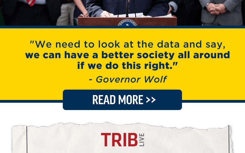 We need to look at the data and say, we can have a better society all around if we do this right. - Governor Wolf. Read more >>
