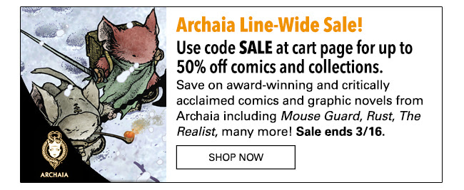 Archaia Line-Wide Sale! Save up to 50% on comics and collections. Use code SALE at cart page! Save on award-winning and critically acclaimed comics and graphic novels from Archaia including Mouse Guard, Rust, The Realist, many more! Sale ends 3/16. Shop Now                                      Offer expires March 16th, 2017. Offer cannot be applied to pre-orders, bundles, or titles released after January 3rd 2017. You must have or create a comiXology account to use the promotion,and you must enter the specified promotion code at checkout on  comiXology webstores. Additional exclusions may apply.