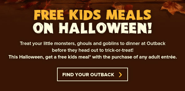 FREE Kids Meals on Halloween! Treat your little monsters, ghouls and goblins to dinner at Outback before they hit the neighborhood for the night! This Halloween, get a free kids meal* with the purchase of any adult entrée.
