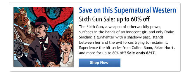 Save on this Supernatural Western Sixth Gun Sale: up to 60% off The Sixth Gun, a weapon of otherworldly power, surfaces in the hands of an innocent girl and only Drake Sinclair, a gunfighter with a shadowy past, stands between her and the evil forces trying to reclaim it. Experience the hit series from Cullen Bunn, Brian Hurtt, and more for up to 60% off! Sale ends 6/17. Shop Now