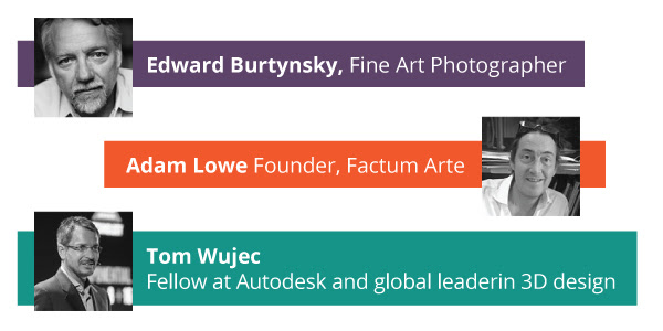 Tom Wujec  Fellow at Autodesk and global leaderin 3D design Adam Lowe Founder, Factum Arte Edward Burtynsky, Fine Art Photographer