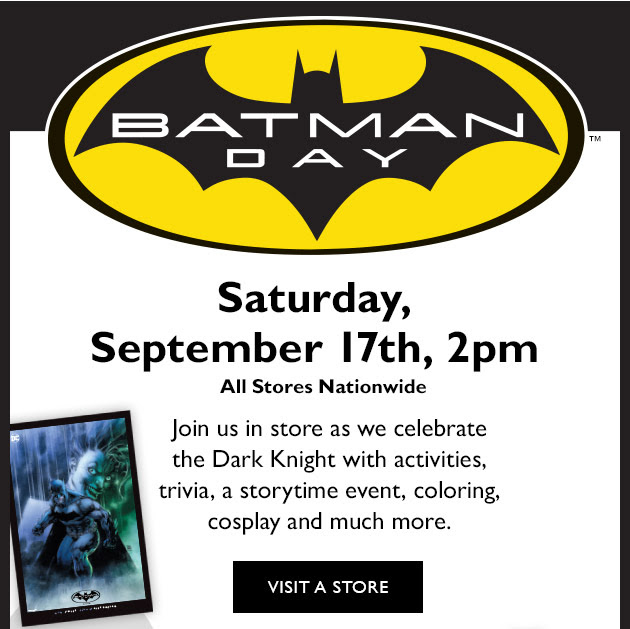 Batman Day(TM) Saturday, September 17th, 2pm All Stores nationwide. Join us in store as we celebrate the Dark Knight with activities, trivia, a storytime event, coloring, cosplay and much more. | VISIT A STORE