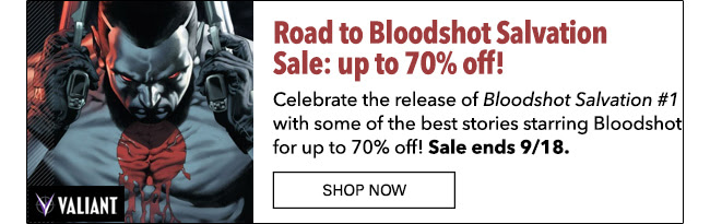 Road to Bloodshot Salvation Sale: up to 70% off! Celebrate the release of *Bloodshot Salvation #1* with some of the best stories starring Bloodshot for up to 70% off!  Sale ends 9/18. Shop Now