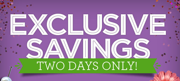 EXCLUSIVE SAVINGS TWO DAYS ONLY!