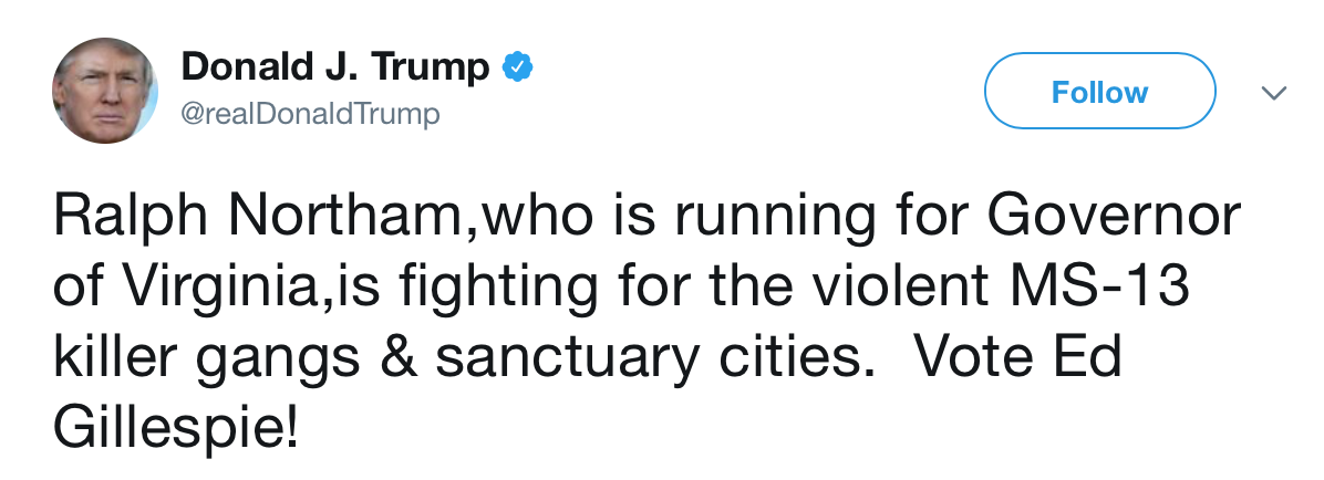 @realDonaldTrump: Ralph Northam,who is running for Governor of Virginia,is fighting for the violent MS-13 killer gangs & sanctuary cities.  Vote Ed Gillespie!