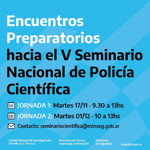 ENCUENTROS PREPARATORIOS hacia el V SEMINARIO NACIONAL DE POLICÍA CIENTÍFICA. Jornada 1: Martes 14/11 9.30 a 13hs, Jornada 2: Martes 01/12 10 a 13hs. Contacto seminariocientifica@minseg.gob.ar
