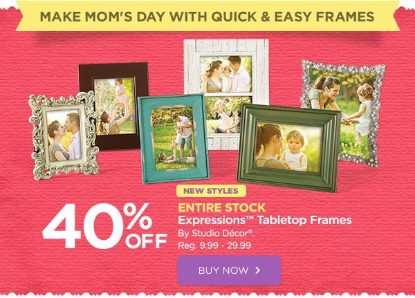 MAKE MOM'S DAY WITH QUICK & EASY FRAMES 40% OFF NEW STYLES ENTIRE STOCK Expressions™ Tabletop Frames By Studio Décor®. Reg. 9.99 - 29.99. BUY NOW