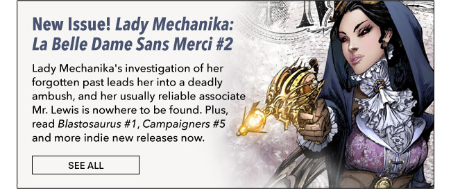 New Issue! Lady Mechanika: La Belle Dame Sans Merci #2 Lady Mechanika's investigation of her forgotten past leads her into a deadly ambush, and her usually reliable associate Mr. Lewis is nowhere to be found. Plus, read *Blastosaurus #1*, *Campaigners #5* and more indie new releases now. See All